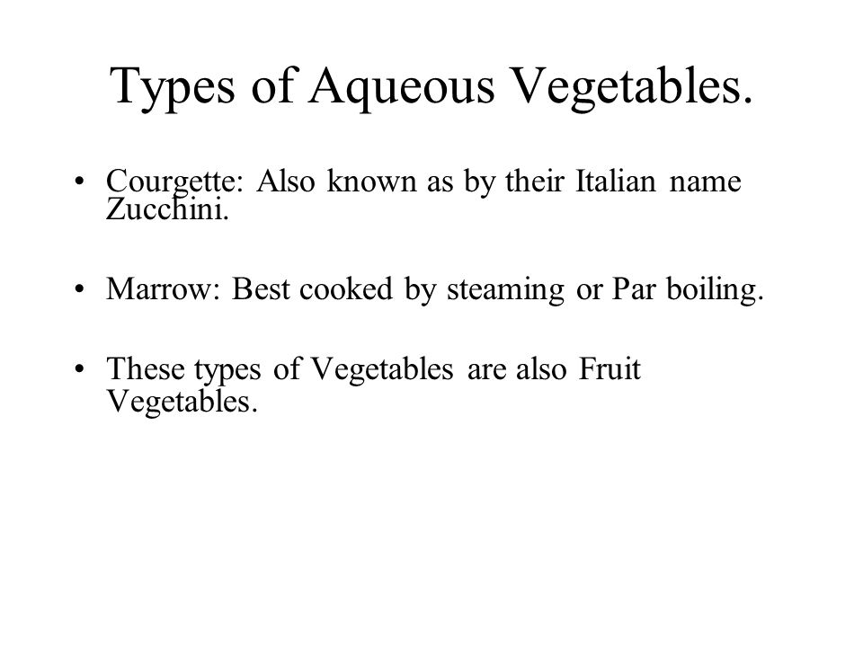 Types of Aqueous Vegetables. Courgette: Also known as by their Italian name Zucchini. Marrow: Best cooked by steaming or Par boiling. These types of V
