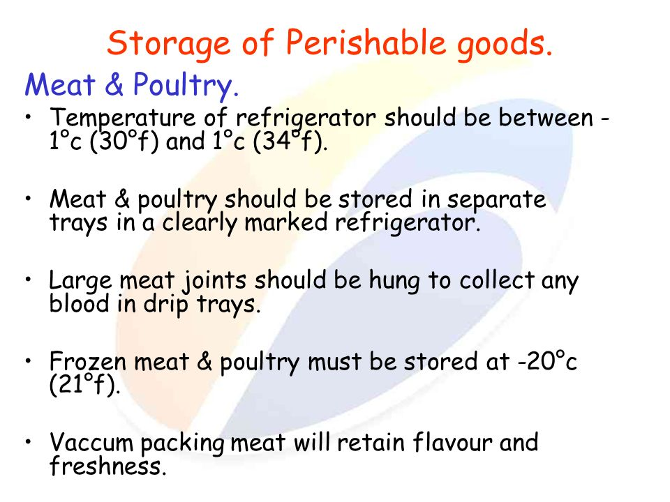 Storage of Perishable goods. Meat & Poultry. Temperature of refrigerator should be between - 1°c (30°f) and 1°c (34°f). Meat & poultry should be store