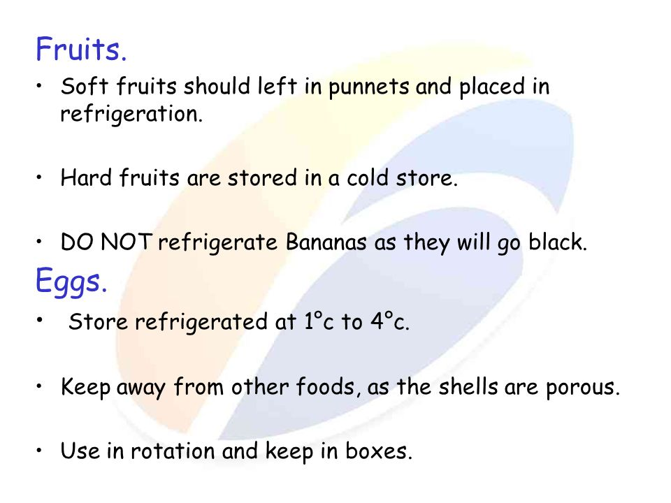Fruits. Soft fruits should left in punnets and placed in refrigeration. Hard fruits are stored in a cold store. DO NOT refrigerate Bananas as they wil