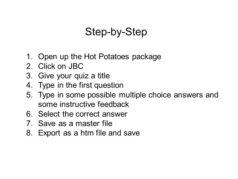 Step-by-Step 1.Open up the Hot Potatoes package 2.Click on JBC 3.Give your quiz a title 4.Type in the first question 5.Type in some possible multiple choice answers and some instructive feedback 6.Select the correct answer 7.Save as a master file 8.Export as a htm file and save