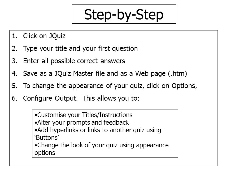 Step-by-Step 1.Click on JQuiz 2.Type your title and your first question 3.Enter all possible correct answers 4.Save as a JQuiz Master file and as a Web page (.htm) 5.To change the appearance of your quiz, click on Options, 6.Configure Output.