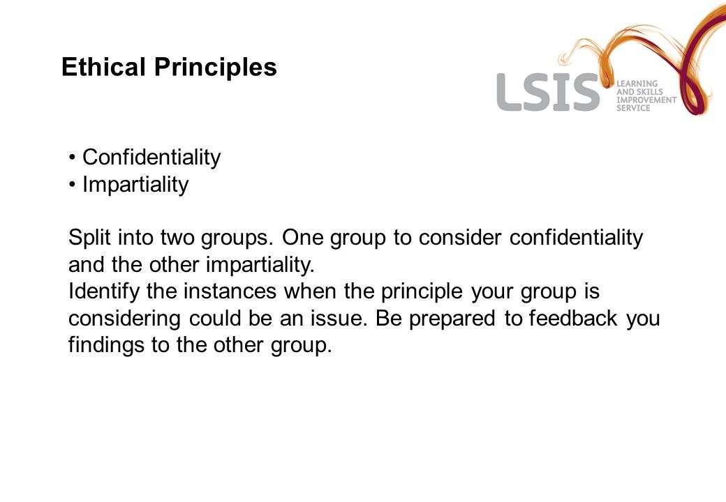 Ethical Principles Confidentiality Impartiality Split into two groups. One group to consider confidentiality and the other impartiality. Identify the