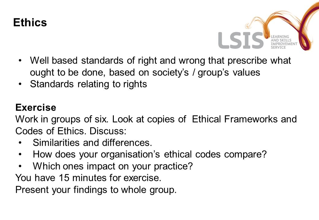 Ethics Well based standards of right and wrong that prescribe what ought to be done, based on societys / groups values Standards relating to rights Ex
