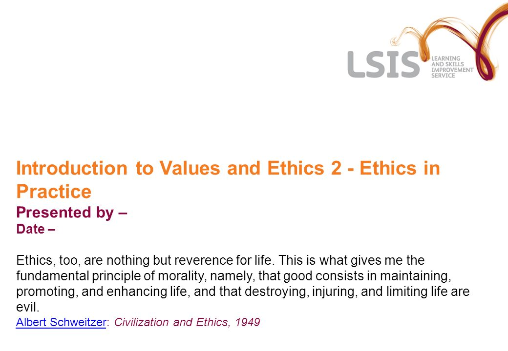 Introduction to Values and Ethics 2 - Ethics in Practice Presented by – Date – Ethics, too, are nothing but reverence for life.
