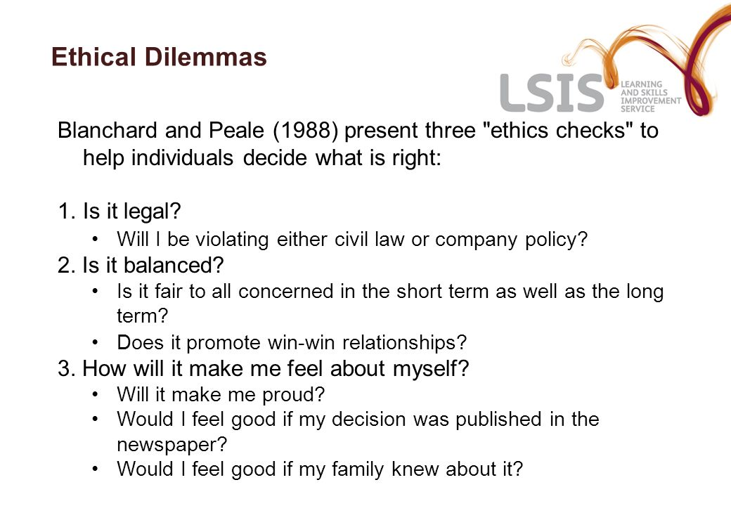 Ethical Dilemmas Blanchard and Peale (1988) present three ethics checks to help individuals decide what is right: 1.Is it legal.