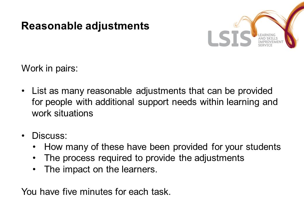 Reasonable adjustments Work in pairs: List as many reasonable adjustments that can be provided for people with additional support needs within learning and work situations Discuss: How many of these have been provided for your students The process required to provide the adjustments The impact on the learners.