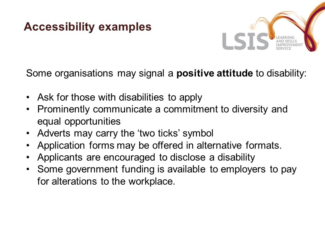 Accessibility examples Some organisations may signal a positive attitude to disability: Ask for those with disabilities to apply Prominently communicate a commitment to diversity and equal opportunities Adverts may carry the two ticks symbol Application forms may be offered in alternative formats.