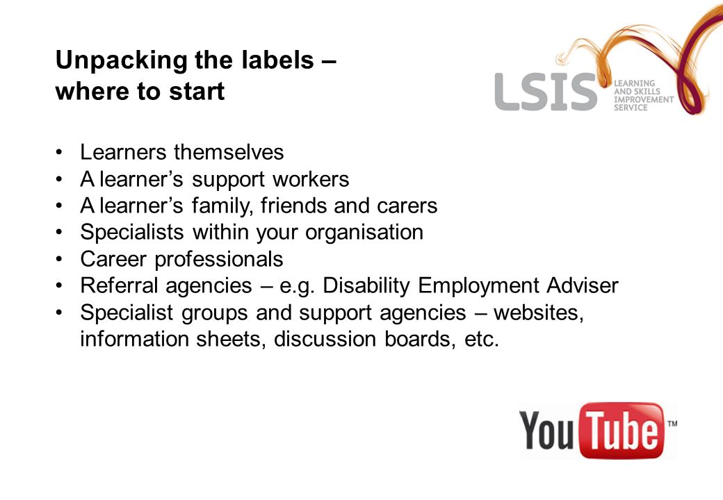 Unpacking the labels – where to start Learners themselves A learners support workers A learners family, friends and carers Specialists within your organisation Career professionals Referral agencies – e.g.