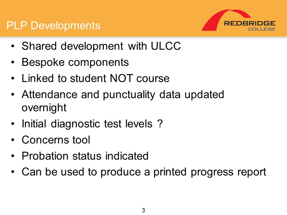 3 PLP Developments Shared development with ULCC Bespoke components Linked to student NOT course Attendance and punctuality data updated overnight Init
