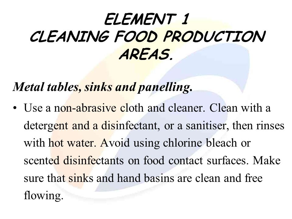 ELEMENT 1 CLEANING FOOD PRODUCTION AREAS. Metal tables, sinks and panelling. Use a non-abrasive cloth and cleaner. Clean with a detergent and a disinf