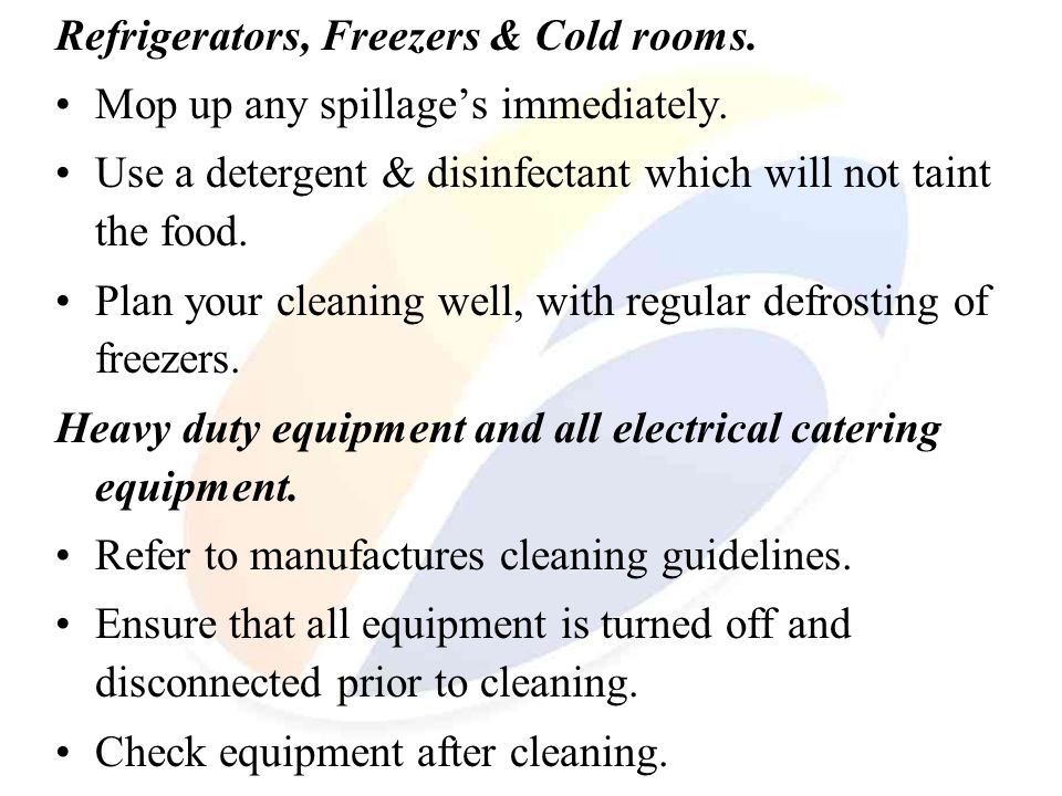 Refrigerators, Freezers & Cold rooms. Mop up any spillages immediately. Use a detergent & disinfectant which will not taint the food. Plan your cleani