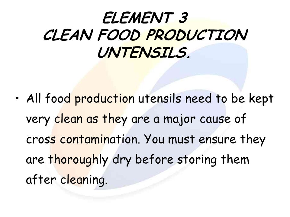 ELEMENT 3 CLEAN FOOD PRODUCTION UNTENSILS. All food production utensils need to be kept very clean as they are a major cause of cross contamination. Y