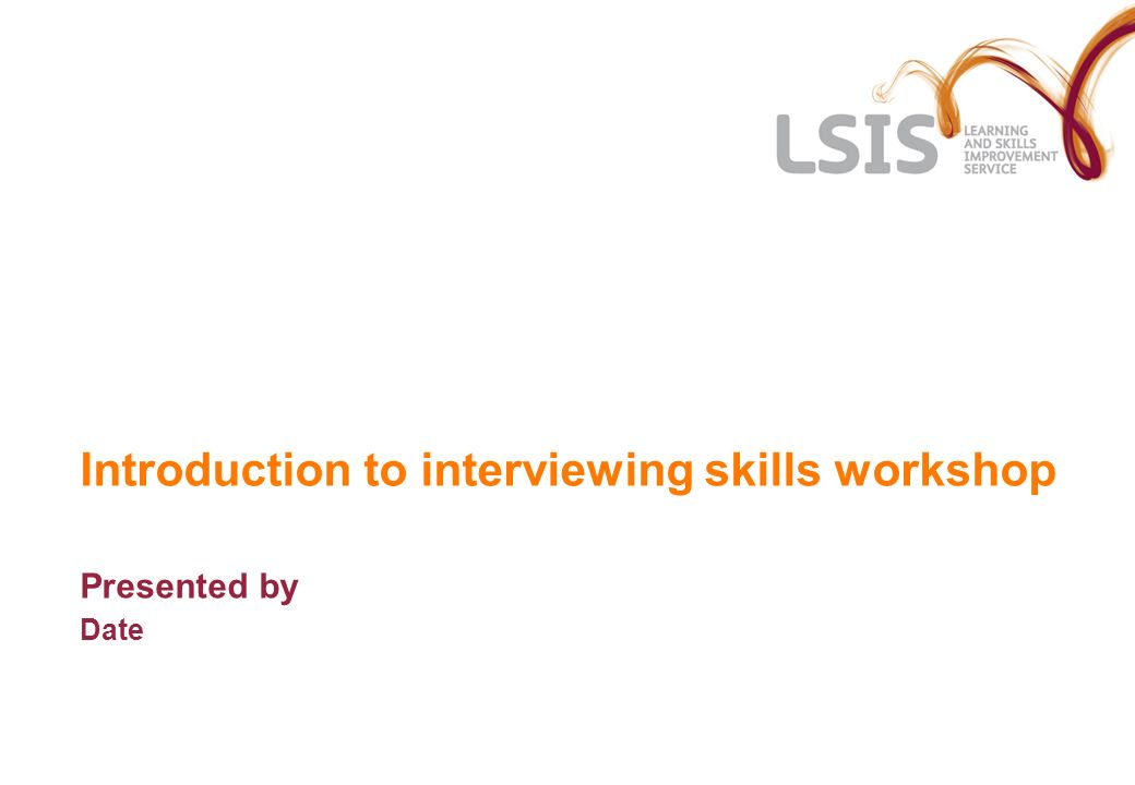 Introduction to interviewing skills workshop Presented by Date