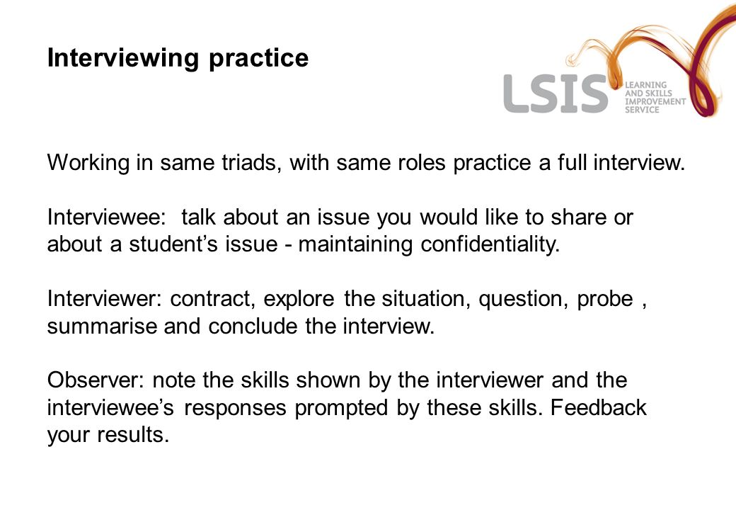 Interviewing practice Working in same triads, with same roles practice a full interview. Interviewee: talk about an issue you would like to share or a
