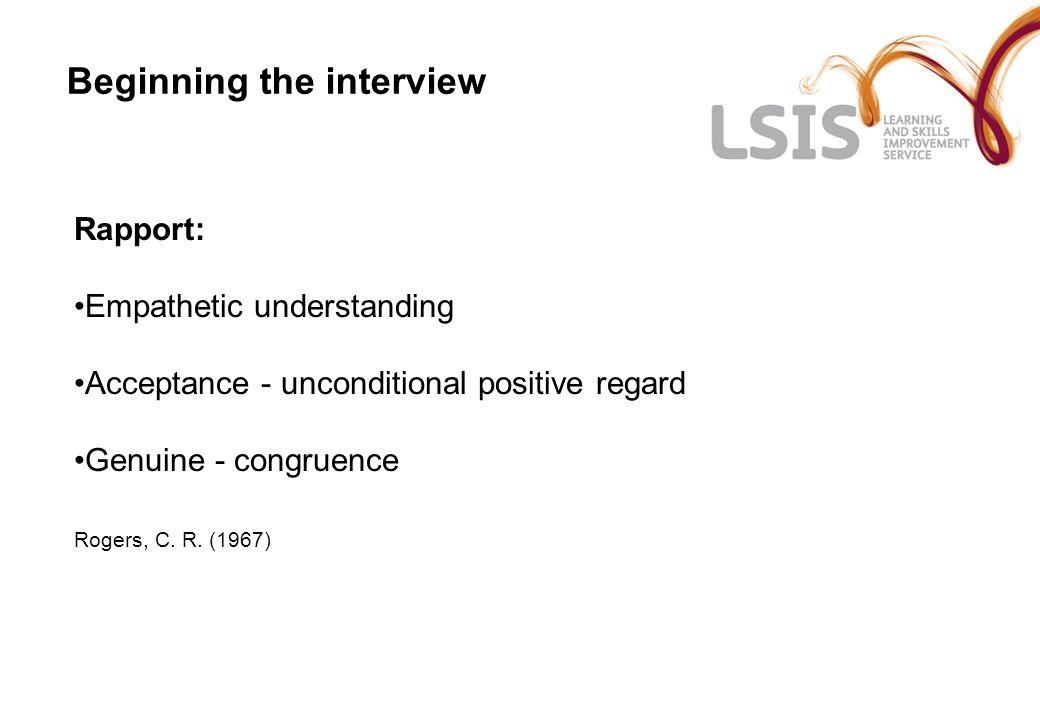 Beginning the interview Rapport: Empathetic understanding Acceptance - unconditional positive regard Genuine - congruence Rogers, C.