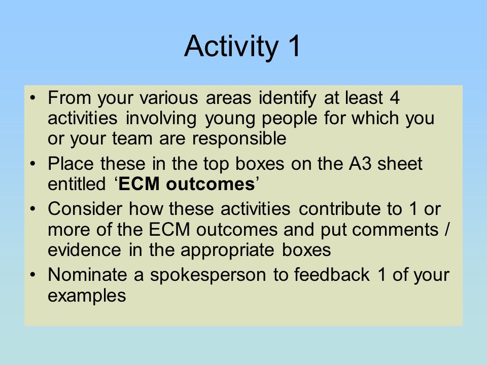 Activity 1 From your various areas identify at least 4 activities involving young people for which you or your team are responsible Place these in the top boxes on the A3 sheet entitled ECM outcomes Consider how these activities contribute to 1 or more of the ECM outcomes and put comments / evidence in the appropriate boxes Nominate a spokesperson to feedback 1 of your examples