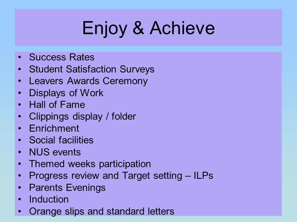 Enjoy & Achieve Success Rates Student Satisfaction Surveys Leavers Awards Ceremony Displays of Work Hall of Fame Clippings display / folder Enrichment Social facilities NUS events Themed weeks participation Progress review and Target setting – ILPs Parents Evenings Induction Orange slips and standard letters