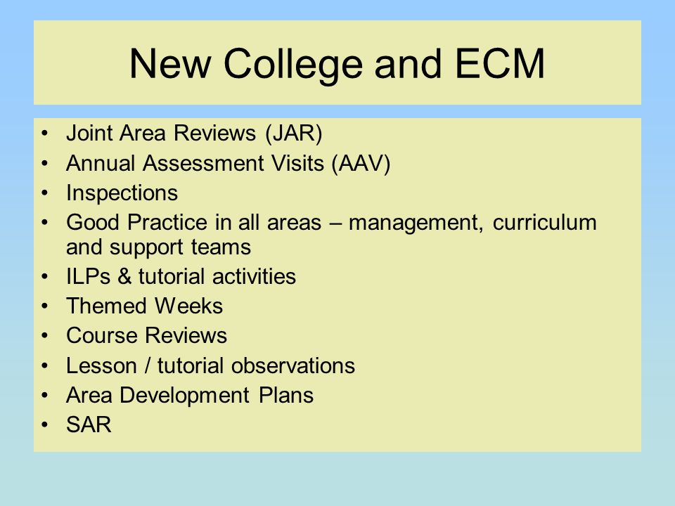 New College and ECM Joint Area Reviews (JAR) Annual Assessment Visits (AAV) Inspections Good Practice in all areas – management, curriculum and support teams ILPs & tutorial activities Themed Weeks Course Reviews Lesson / tutorial observations Area Development Plans SAR