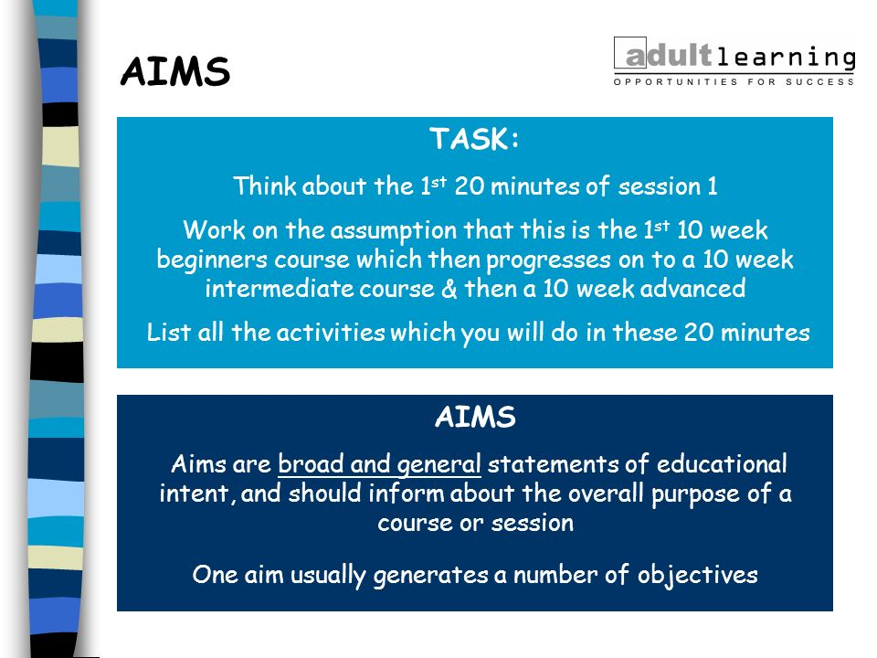 AIMS Aims are broad and general statements of educational intent, and should inform about the overall purpose of a course or session One aim usually g