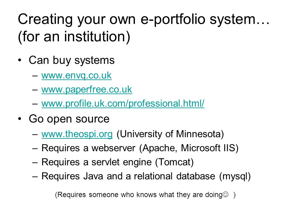 Creating your own e-portfolio system… (for an institution) Can buy systems –www.envq.co.ukwww.envq.co.uk –www.paperfree.co.ukwww.paperfree.co.uk –www.profile.uk.com/professional.html/www.profile.uk.com/professional.html/ Go open source –www.theospi.org (University of Minnesota)www.theospi.org –Requires a webserver (Apache, Microsoft IIS) –Requires a servlet engine (Tomcat) –Requires Java and a relational database (mysql) (Requires someone who knows what they are doing )