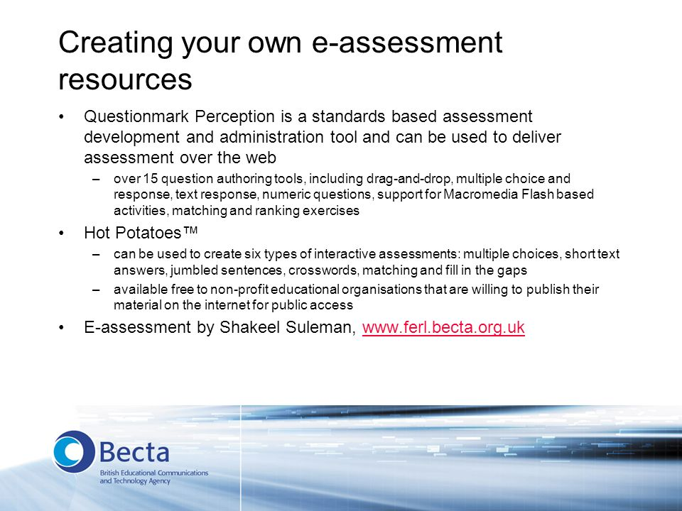 Creating your own e-assessment resources Questionmark Perception is a standards based assessment development and administration tool and can be used to deliver assessment over the web –over 15 question authoring tools, including drag-and-drop, multiple choice and response, text response, numeric questions, support for Macromedia Flash based activities, matching and ranking exercises Hot Potatoes –can be used to create six types of interactive assessments: multiple choices, short text answers, jumbled sentences, crosswords, matching and fill in the gaps –available free to non-profit educational organisations that are willing to publish their material on the internet for public access E-assessment by Shakeel Suleman, www.ferl.becta.org.ukwww.ferl.becta.org.uk