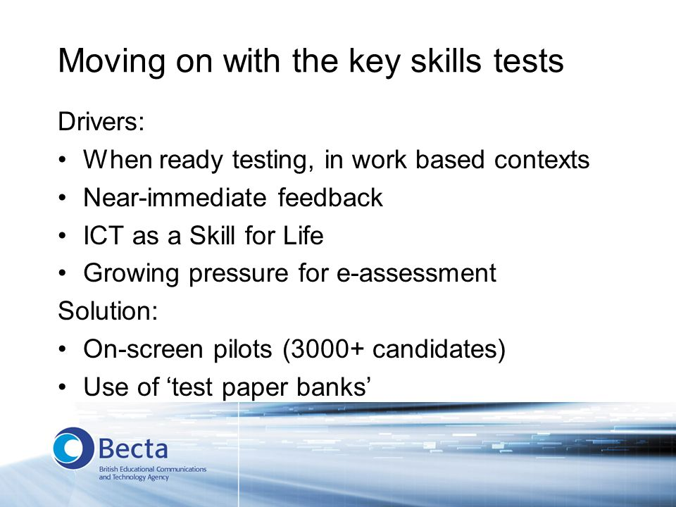 Moving on with the key skills tests Drivers: When ready testing, in work based contexts Near-immediate feedback ICT as a Skill for Life Growing pressure for e-assessment Solution: On-screen pilots (3000+ candidates) Use of test paper banks