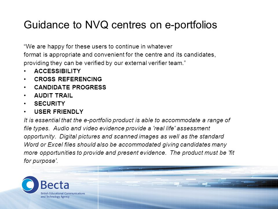 Guidance to NVQ centres on e-portfolios We are happy for these users to continue in whatever format is appropriate and convenient for the centre and its candidates, providing they can be verified by our external verifier team.