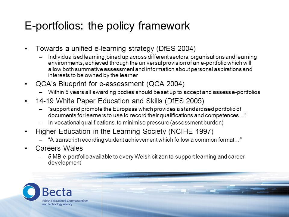 E-portfolios: the policy framework Towards a unified e-learning strategy (DfES 2004) –Individualised learning joined up across different sectors, organisations and learning environments, achieved through the universal provision of an e-portfolio which will allow both summative assessment and information about personal aspirations and interests to be owned by the learner QCAs Blueprint for e-assessment (QCA 2004) –Within 5 years all awarding bodies should be set up to accept and assess e-portfolios 14-19 White Paper Education and Skills (DfES 2005) –support and promote the Europass which provides a standardised portfolio of documents for learners to use to record their qualifications and competences… –In vocational qualifications, to minimise pressure (assessment burden) Higher Education in the Learning Society (NCIHE 1997) –A transcript recording student achievement which follow a common format… Careers Wales –5 MB e-portfolio available to every Welsh citizen to support learning and career development