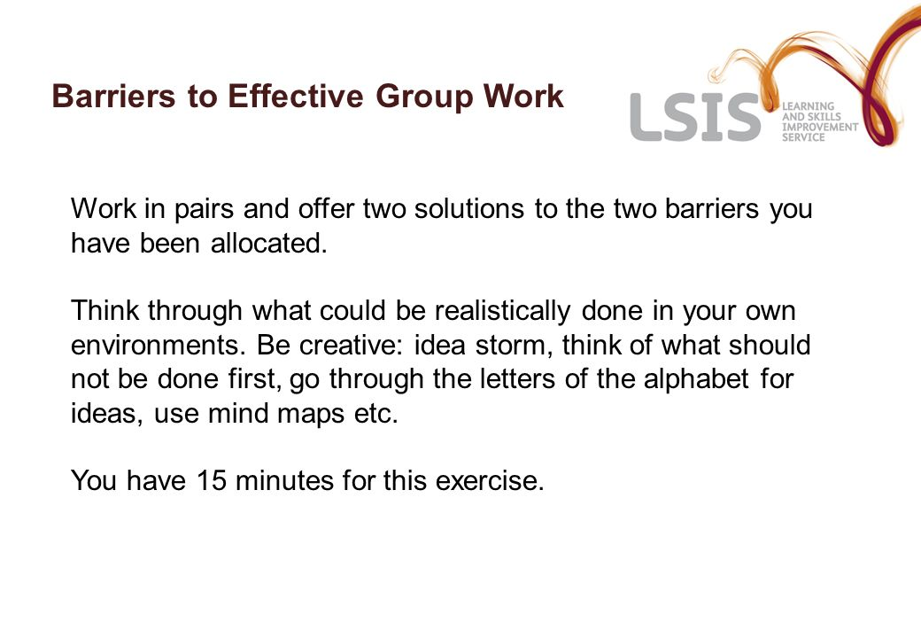 Barriers to Effective Group Work Work in pairs and offer two solutions to the two barriers you have been allocated.