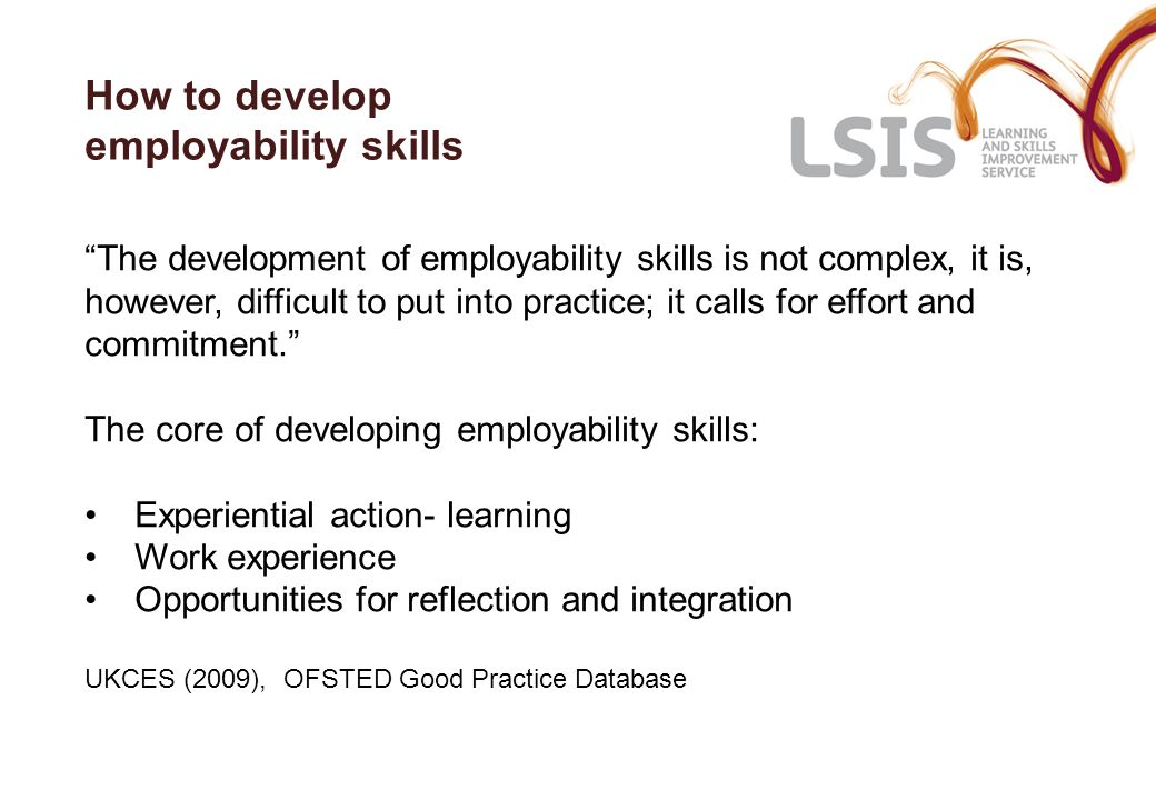 How to develop employability skills The development of employability skills is not complex, it is, however, difficult to put into practice; it calls f