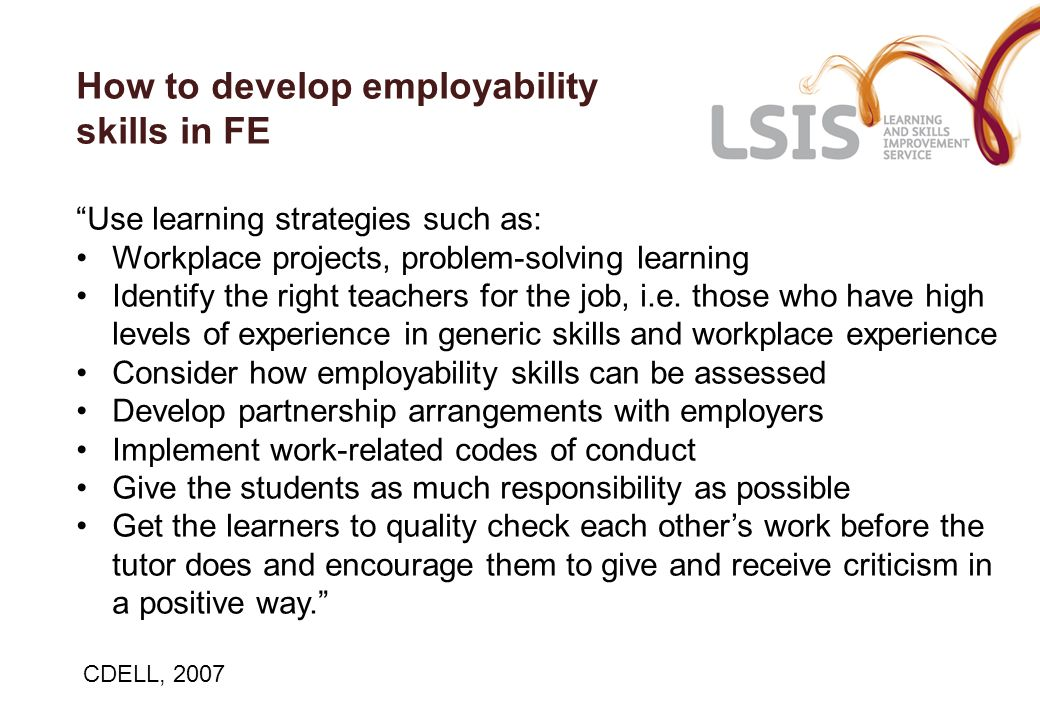 How to develop employability skills in FE Use learning strategies such as: Workplace projects, problem-solving learning Identify the right teachers fo