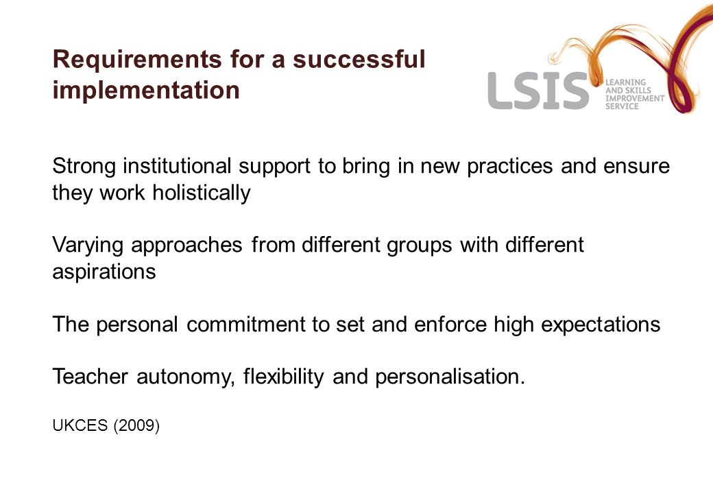 Requirements for a successful implementation Strong institutional support to bring in new practices and ensure they work holistically Varying approach