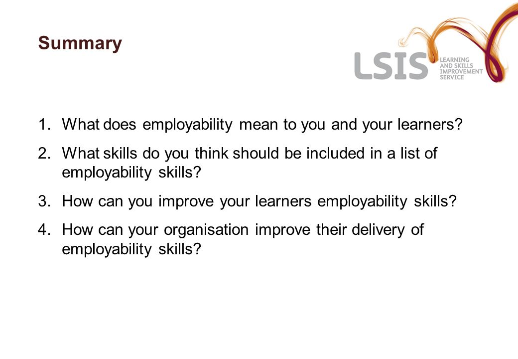 Summary 1.What does employability mean to you and your learners? 2.What skills do you think should be included in a list of employability skills? 3.Ho