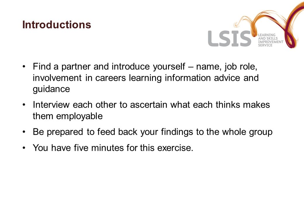 Introductions Find a partner and introduce yourself – name, job role, involvement in careers learning information advice and guidance Interview each o