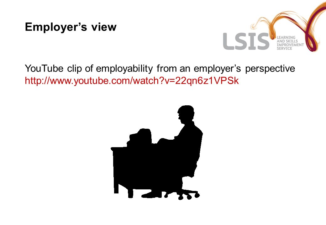 Employers view YouTube clip of employability from an employers perspective http://www.youtube.com/watch?v=22qn6z1VPSk