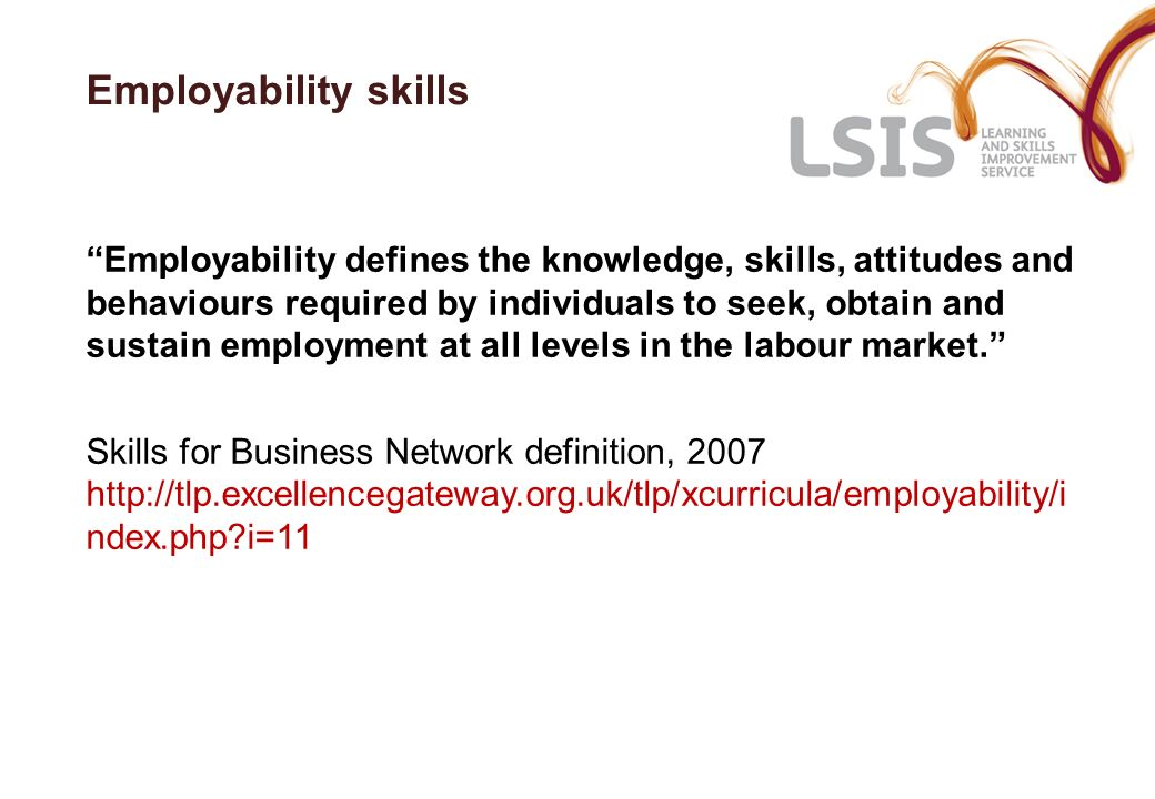 Employability skills Employability defines the knowledge, skills, attitudes and behaviours required by individuals to seek, obtain and sustain employm