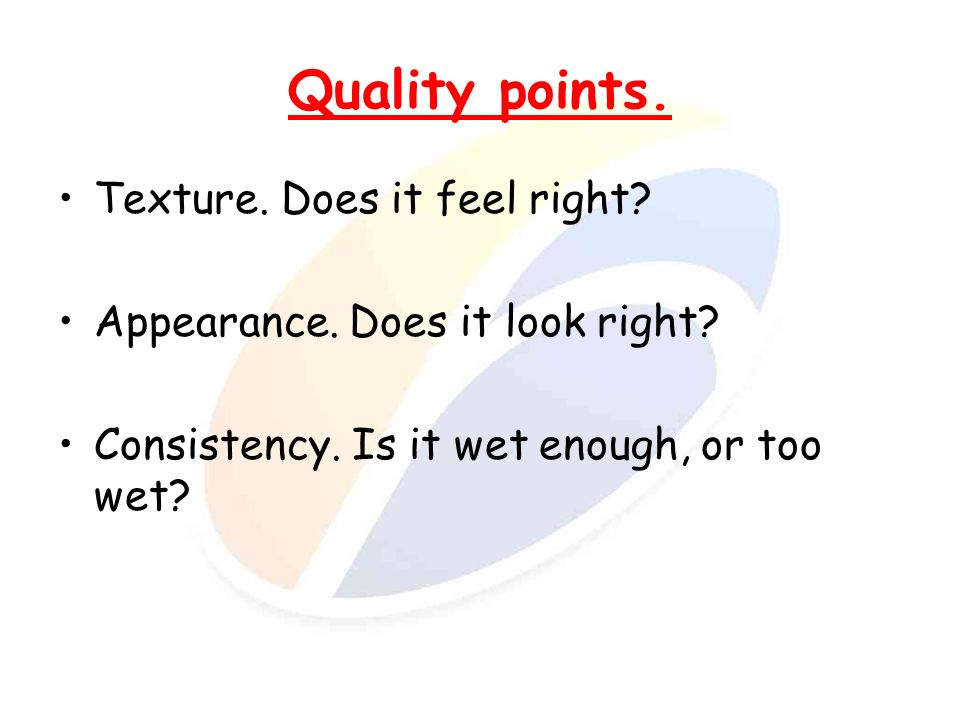 Quality points. Texture. Does it feel right? Appearance. Does it look right? Consistency. Is it wet enough, or too wet?