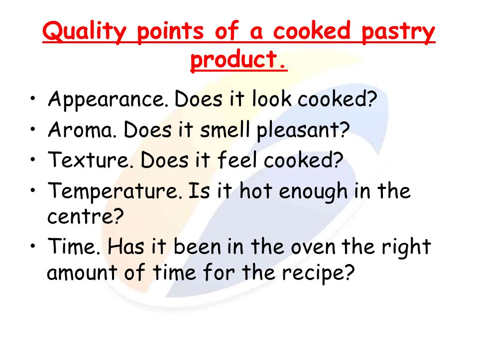 Quality points of a cooked pastry product. Appearance. Does it look cooked? Aroma. Does it smell pleasant? Texture. Does it feel cooked? Temperature.