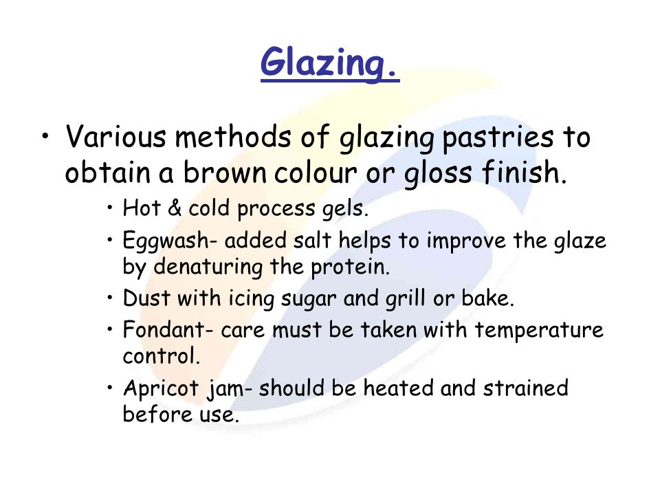 Glazing. Various methods of glazing pastries to obtain a brown colour or gloss finish. Hot & cold process gels. Eggwash- added salt helps to improve t