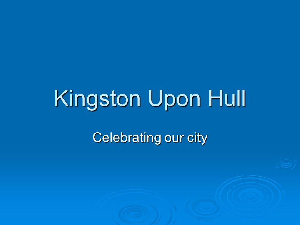 Kingston Upon Hull Celebrating our city