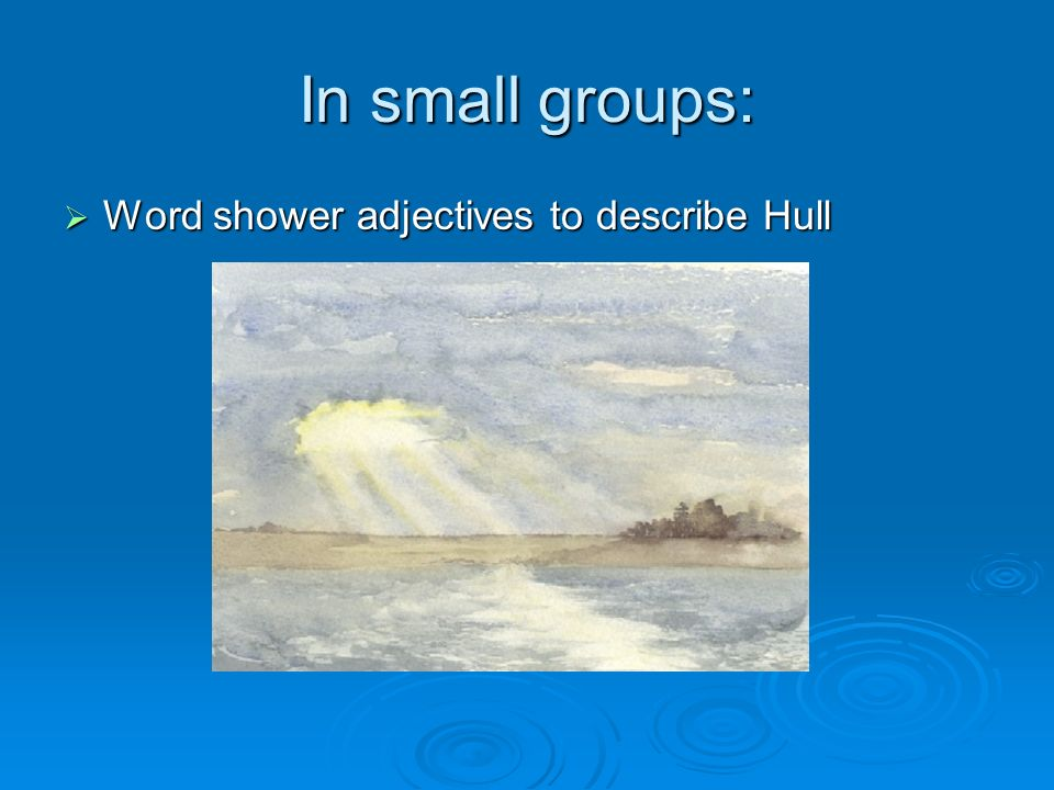 In small groups: Word shower adjectives to describe Hull Word shower adjectives to describe Hull