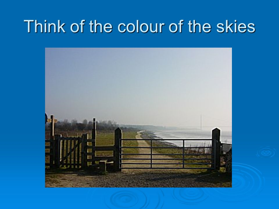 Think of the colour of the skies