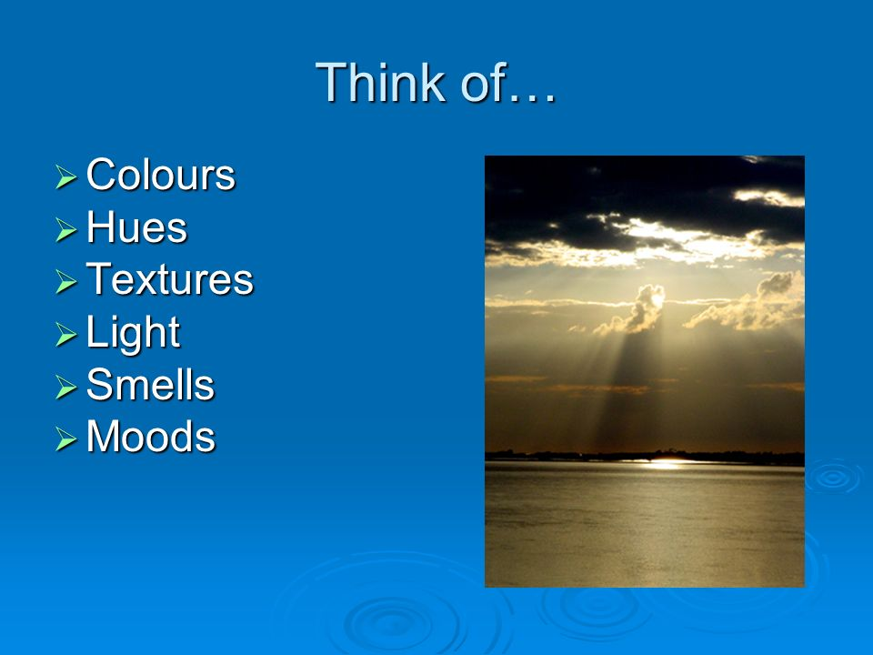Think of… Colours Colours Hues Hues Textures Textures Light Light Smells Smells Moods Moods
