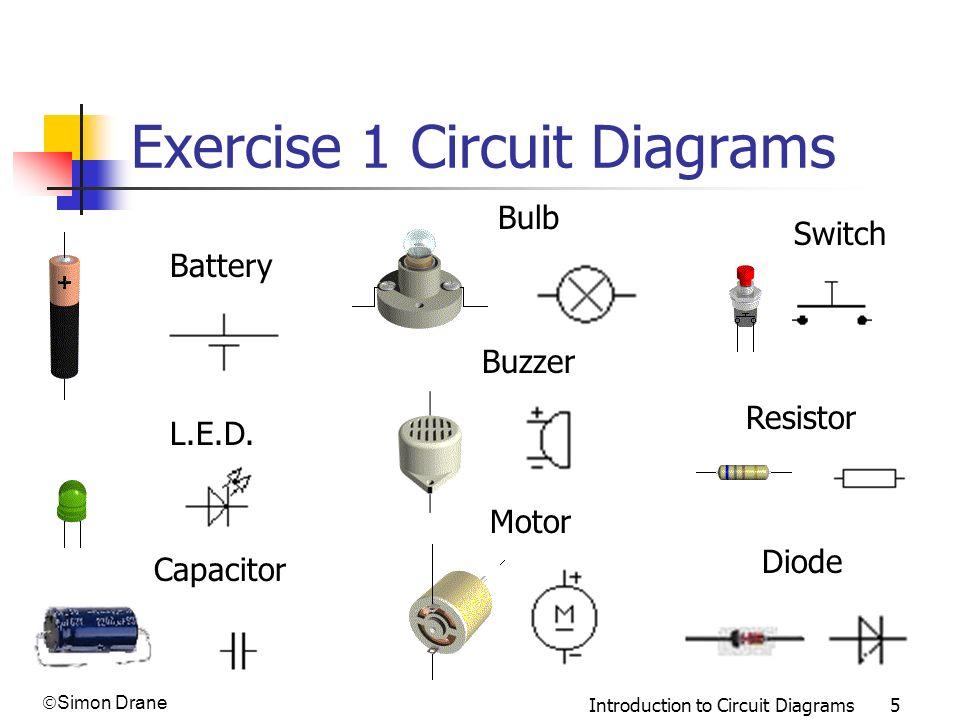 Simon Drane Introduction to Circuit Diagrams 5 Exercise 1 Circuit Diagrams Bulb Switch Battery L.E.D. Resistor Buzzer Motor Diode Capacitor