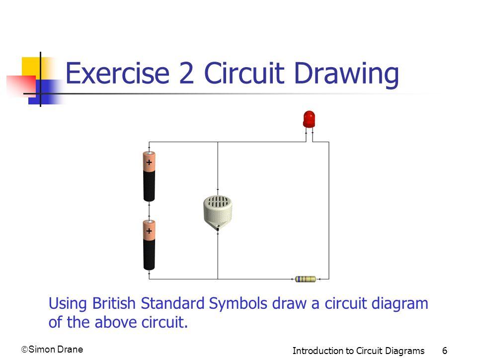 Simon Drane Introduction to Circuit Diagrams 6 Exercise 2 Circuit Drawing Using British Standard Symbols draw a circuit diagram of the above circuit.