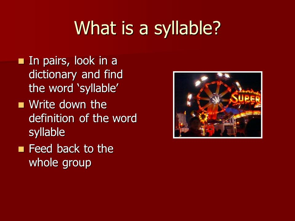 What is a syllable? In pairs, look in a dictionary and find the word syllable In pairs, look in a dictionary and find the word syllable Write down the