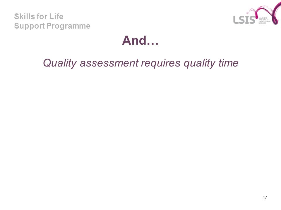 Skills for Life Support Programme And… Quality assessment requires quality time 17
