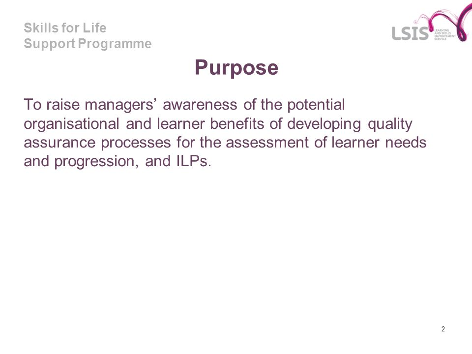 Skills for Life Support Programme Purpose To raise managers awareness of the potential organisational and learner benefits of developing quality assur