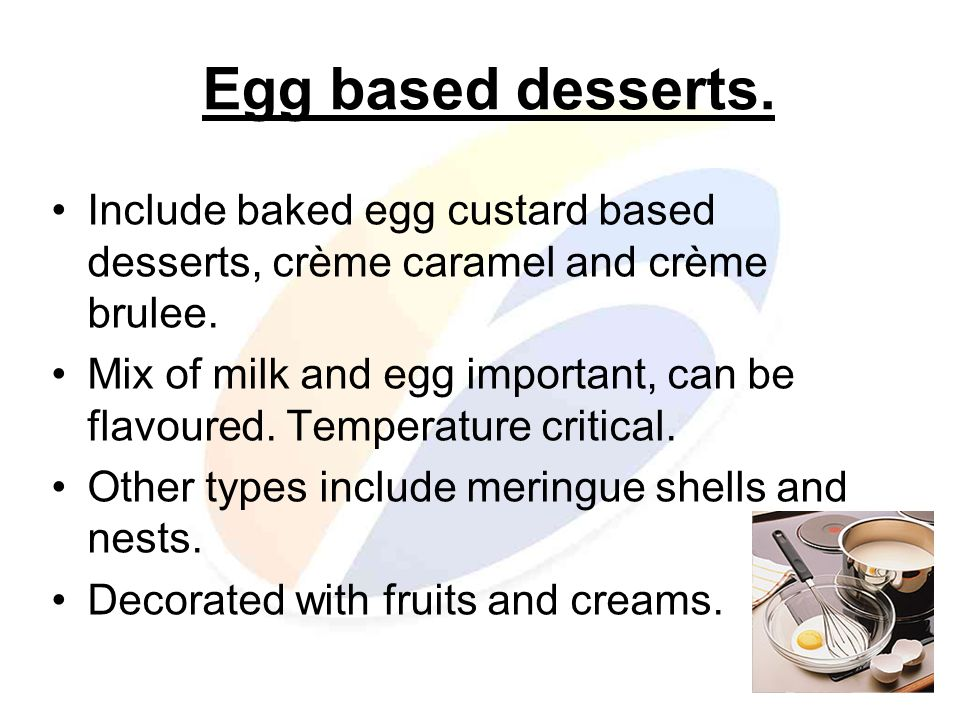 Egg based desserts. Include baked egg custard based desserts, crème caramel and crème brulee.