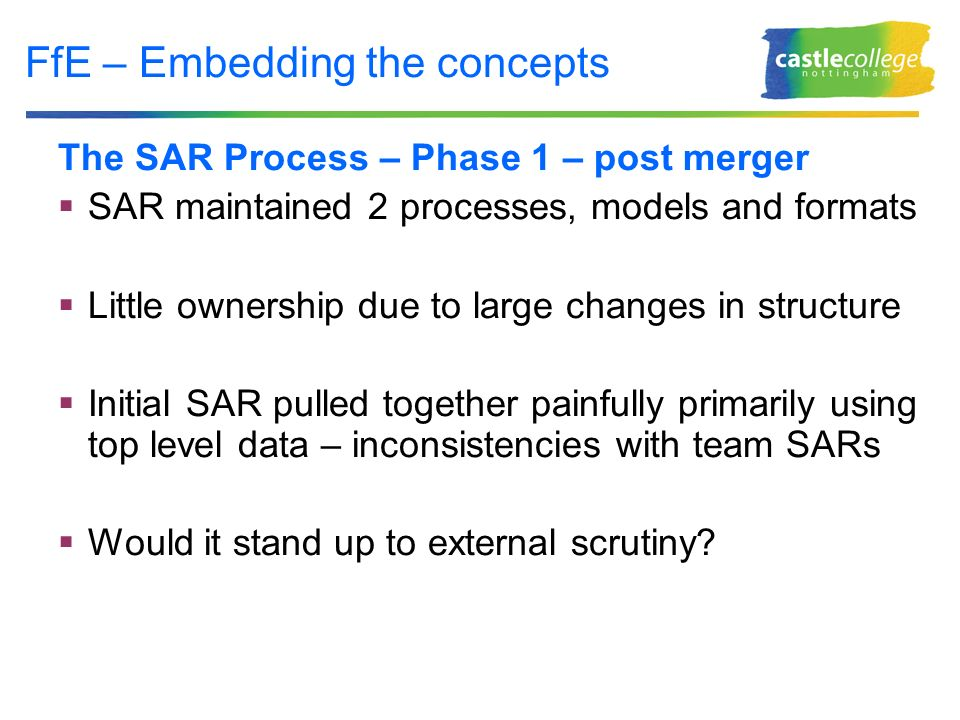 FfE – Embedding the concepts The SAR Process – Phase 1 – post merger SAR maintained 2 processes, models and formats Little ownership due to large changes in structure Initial SAR pulled together painfully primarily using top level data – inconsistencies with team SARs Would it stand up to external scrutiny